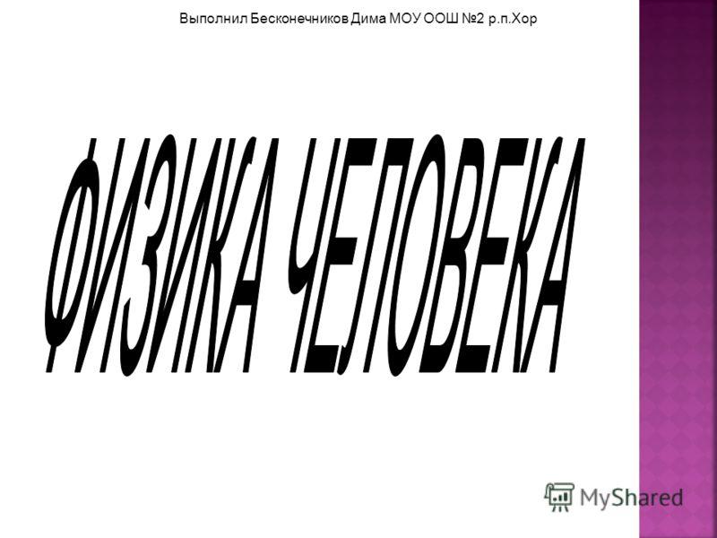 Выполнил Бесконечников Дима МОУ ООШ 2 р.п.Хор