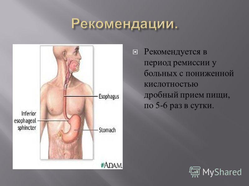 Рекомендуется в период ремиссии у больных с пониженной кислотностью дробный прием пищи, по 5-6 раз в сутки.