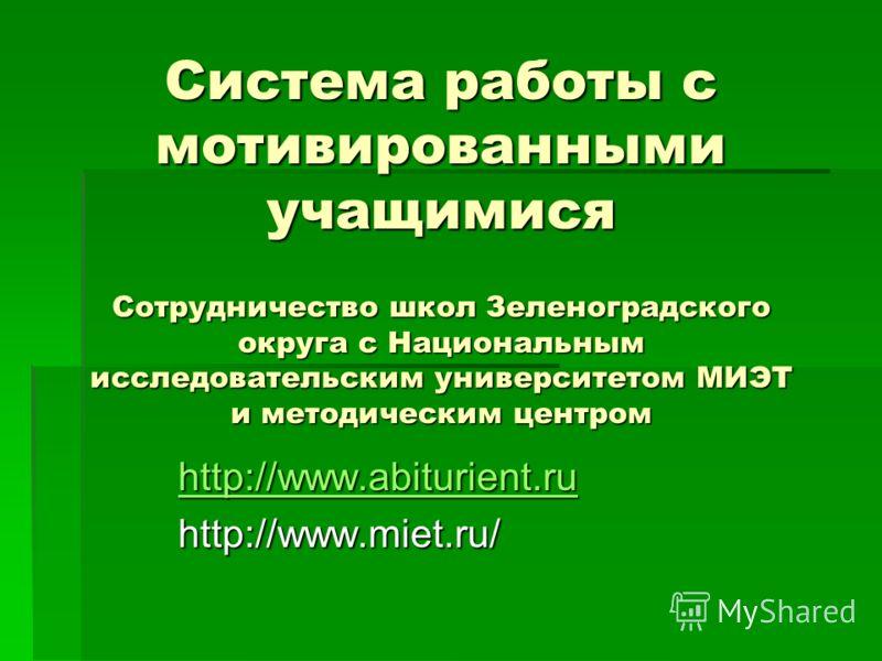 Система работы с мотивированными учащимися Сотрудничество школ Зеленоградского округа с Национальным исследовательским университетом МИЭТ и методическим центром http://www.abiturient.ru http://www.miet.ru/