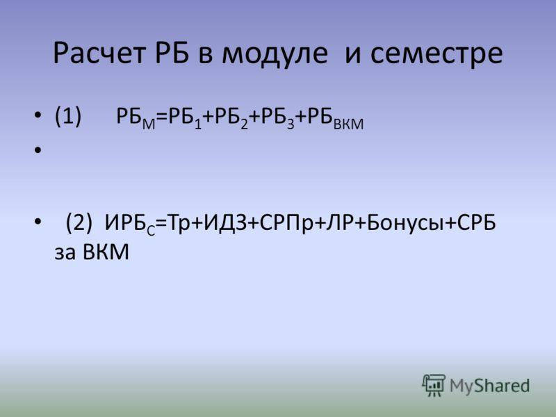 Расчет РБ в модуле и семестре (1) РБ М =РБ 1 +РБ 2 +РБ 3 +РБ ВКМ (2) ИРБ С =Тр+ИДЗ+СРПр+ЛР+Бонусы+СРБ за ВКМ