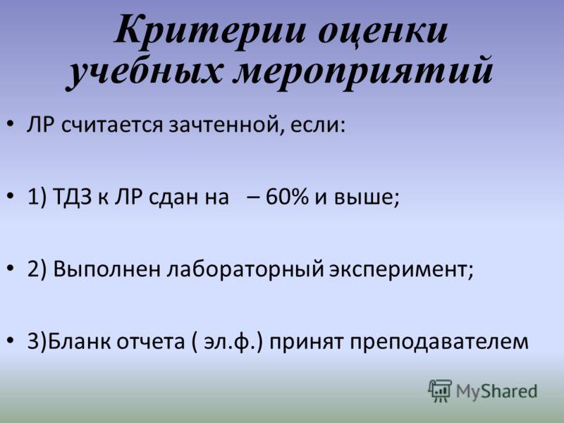 Критерии оценки учебных мероприятий ЛР считается зачтенной, если: 1) ТДЗ к ЛР сдан на – 60% и выше; 2) Выполнен лабораторный эксперимент; 3)Бланк отчета ( эл.ф.) принят преподавателем