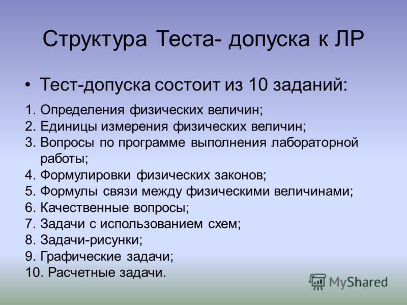 Структура Теста- допуска к ЛР Тест-допуска состоит из 10 заданий: 1.Определения физических величин; 2.Единицы измерения физических величин; 3.Вопросы по программе выполнения лабораторной работы; 4.Формулировки физических законов; 5.Формулы связи межд