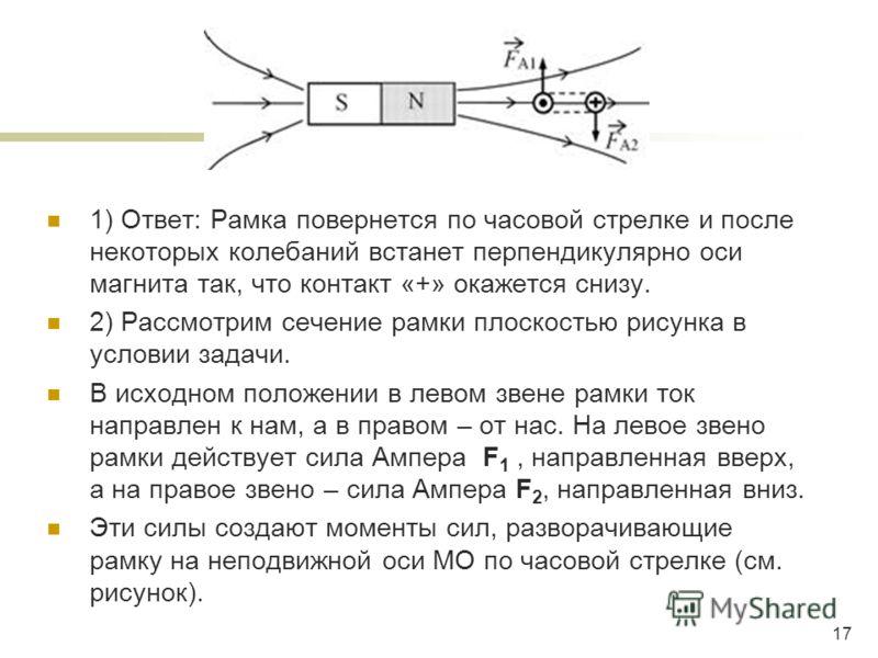 1) Ответ: Рамка повернется по часовой стрелке и после некоторых колебаний встанет перпендикулярно оси магнита так, что контакт «+» окажется снизу. 2) Рассмотрим сечение рамки плоскостью рисунка в условии задачи. В исходном положении в левом звене рам