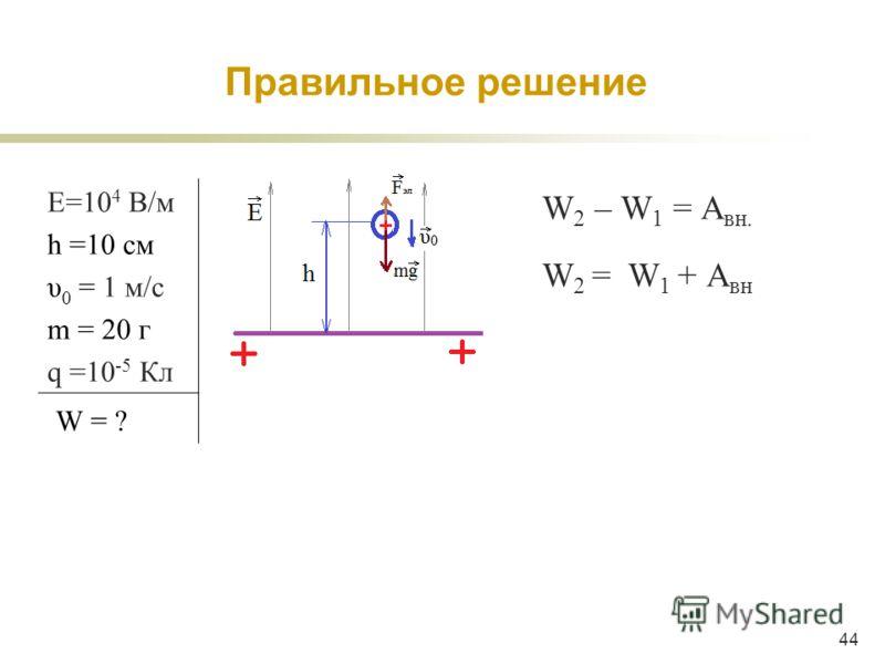 44 W 2 – W 1 = A вн. W 2 = W 1 + A вн Е=10 4 В/м h =10 см υ 0 = 1 м/c m = 20 г q =10 -5 Кл W = ? Правильное решение