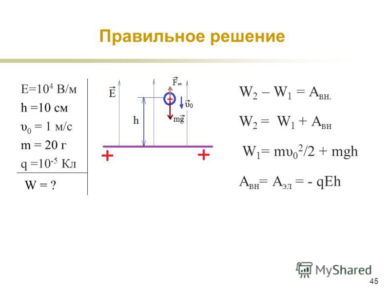45 W 2 – W 1 = A вн. W 2 = W 1 + A вн W 1 = mυ 0 2 /2 + mgh A вн = A эл = - qEh Е=10 4 В/м h =10 см υ 0 = 1 м/c m = 20 г q =10 -5 Кл W = ? Правильное решение