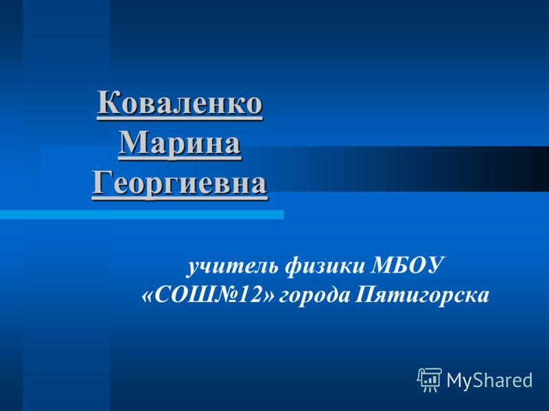 Коваленко Марина Георгиевна учитель физики МБОУ «СОШ12» города Пятигорска
