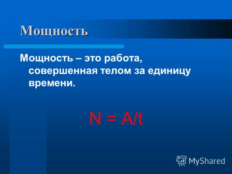 Мощность Мощность – это работа, совершенная телом за единицу времени. N = A/t