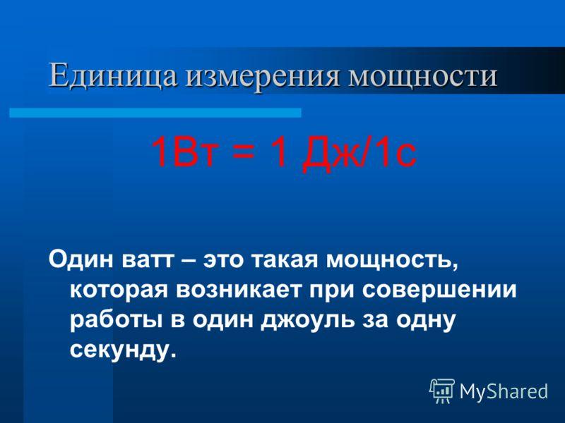 Единица измерения мощности 1Вт = 1 Дж/1с Один ватт – это такая мощность, которая возникает при совершении работы в один джоуль за одну секунду.