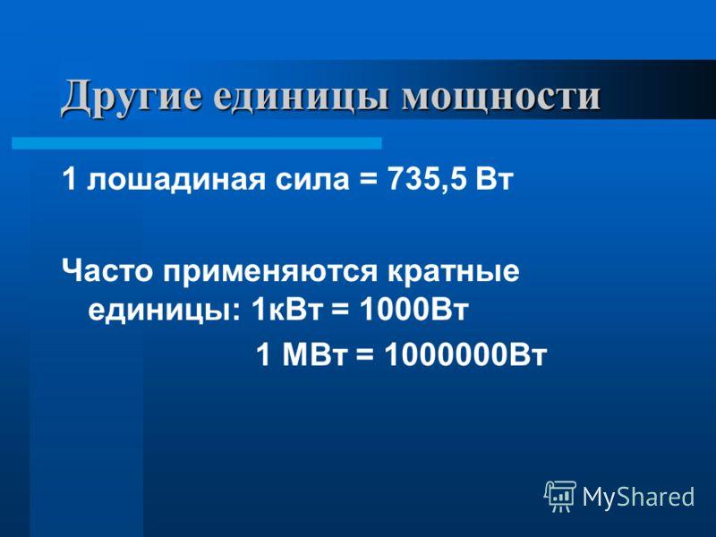 Другие единицы мощности 1 лошадиная сила = 735,5 Вт Часто применяются кратные единицы: 1кВт = 1000Вт 1 МВт = 1000000Вт