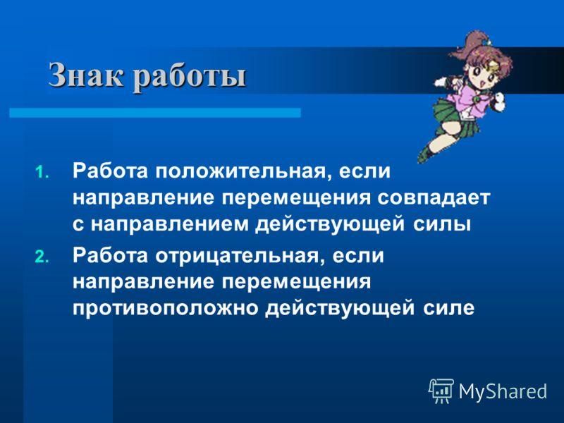 Знак работы 1. Работа положительная, если направление перемещения совпадает с направлением действующей силы 2. Работа отрицательная, если направление перемещения противоположно действующей силе