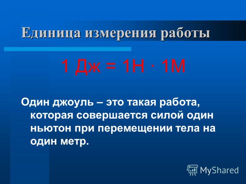 Единица измерения работы 1 Дж = 1Н · 1М Один джоуль – это такая работа, которая совершается силой один ньютон при перемещении тела на один метр.