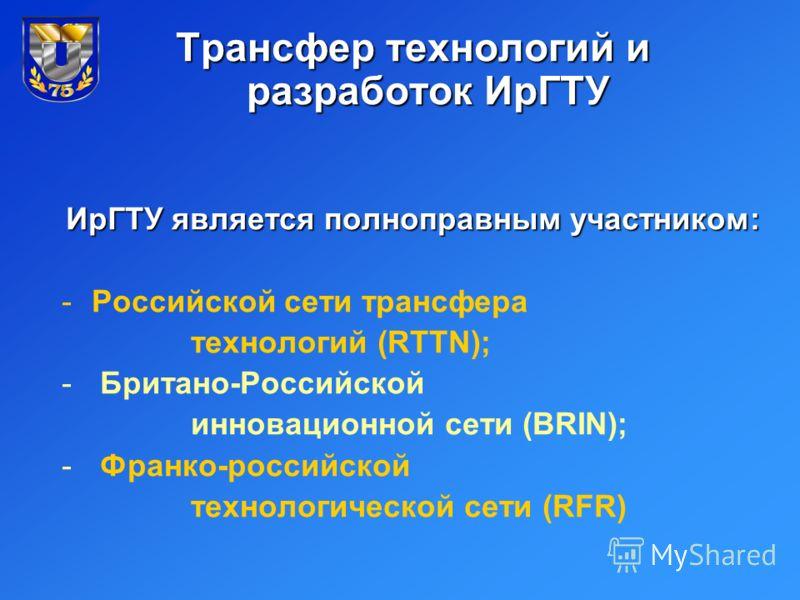 Трансфер технологий и разработок ИрГТУ ИрГТУ является полноправным участником: -Российской сети трансфера технологий (RTTN); - Британо-Российской инновационной сети (BRIN); - Франко-российской технологической сети (RFR)