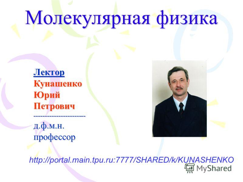 Молекулярная физика ЛекторКунашенкоЮрийПетрович-----------------------д.ф.м.н.профессор http://portal.main.tpu.ru:7777/SHARED/k/KUNASHENKO