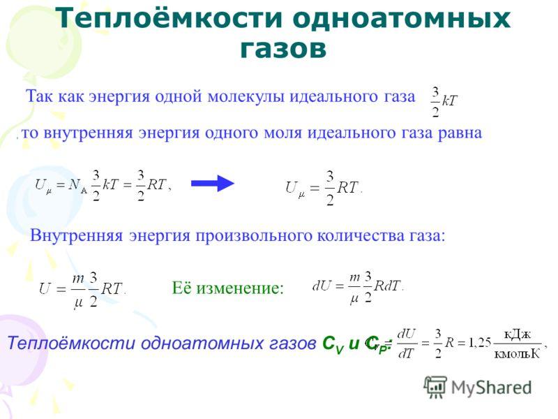 Теплоёмкости одноатомных газов Так как энергия одной молекулы идеального газа, то внутренняя энергия одного моля идеального газа равна Внутренняя энергия произвольного количества газа: Её изменение: Теплоёмкости одноатомных газов С V и С Р :