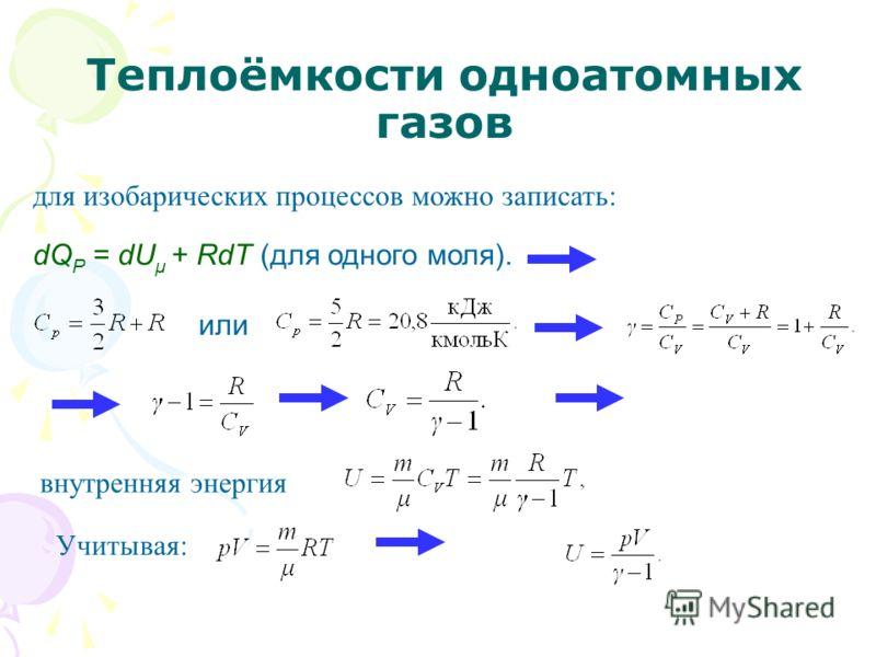 Теплоёмкости одноатомных газов для изобарических процессов можно записать: dQ P = dU μ + RdT (для одного моля). или внутренняя энергия Учитывая:
