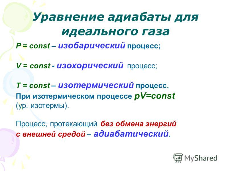 Уравнение адиабаты для идеального газа P = const – изобарический процесс; V = const - изохорический процесс; T = const – изотермический процесс. При изотермическом процессе pV=const (ур. изотермы). Процесс, протекающий без обмена энергий с внешней ср