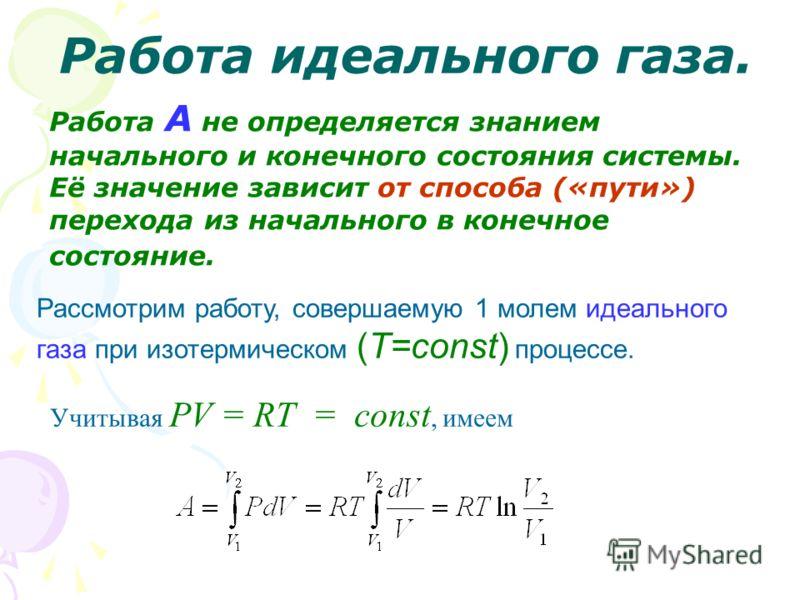 Работа идеального газа. Работа А не определяется знанием начального и конечного состояния системы. Её значение зависит от способа («пути») перехода из начального в конечное состояние. Рассмотрим работу, совершаемую 1 молем идеального газа при изотерм