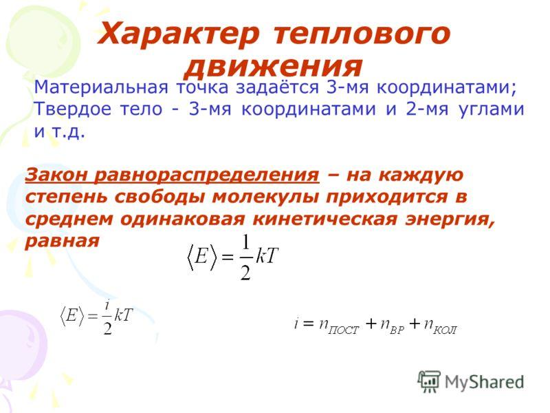Характер теплового движения Материальная точка задаётся 3-мя координатами; Твердое тело - 3-мя координатами и 2-мя углами и т.д. Закон равнораспределения – на каждую степень свободы молекулы приходится в среднем одинаковая кинетическая энергия, равна