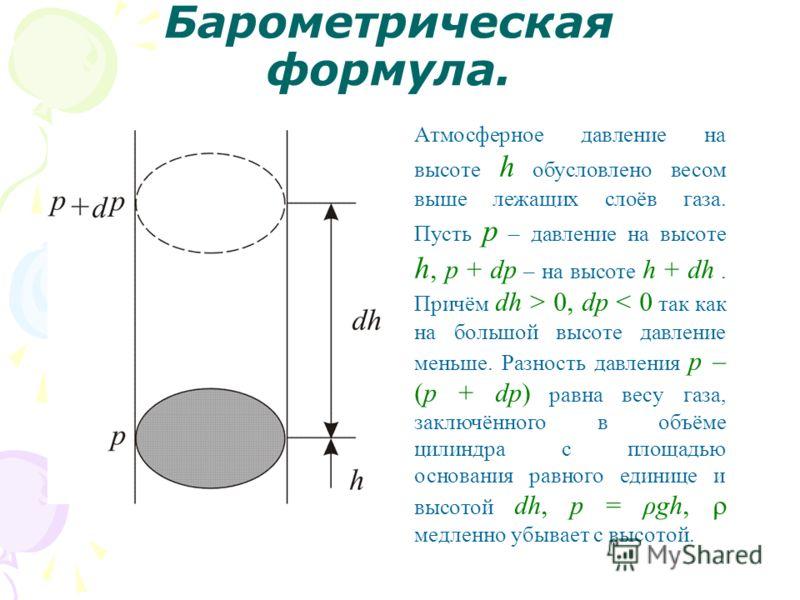 Барометрическая формула. Атмосферное давление на высоте h обусловлено весом выше лежащих слоёв газа. Пусть p – давление на высоте h, p + dp – на высоте h + dh. Причём dh > 0, dр < 0 так как на большой высоте давление меньше. Разность давления p – (p