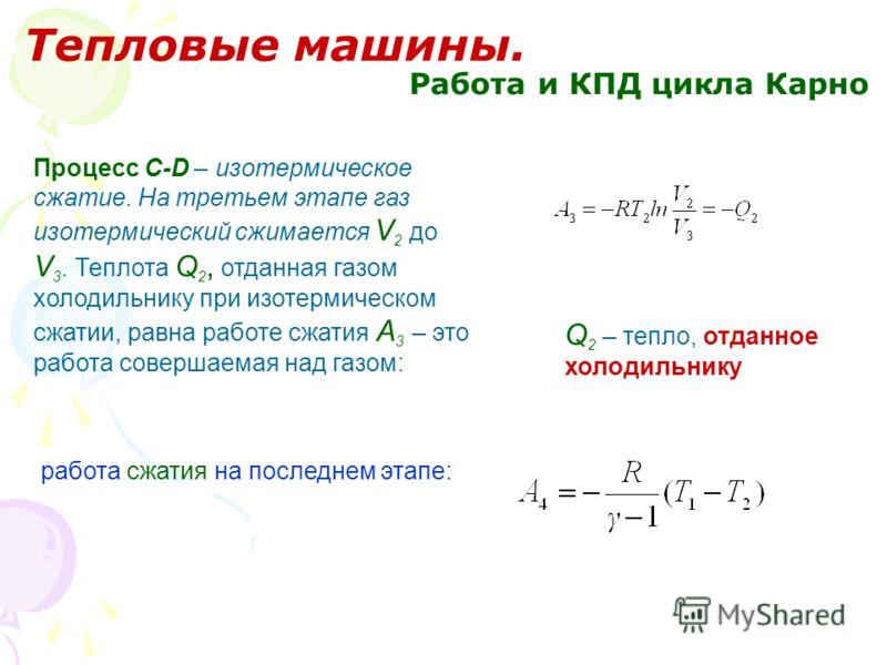 Тепловые машины. Работа и КПД цикла Карно Процесс С-D – изотермическое сжатие. На третьем этапе газ изотермический сжимается V 2 до V 3. Теплота Q 2, отданная газом холодильнику при изотермическом сжатии, равна работе сжатия А 3 – это работа совершае