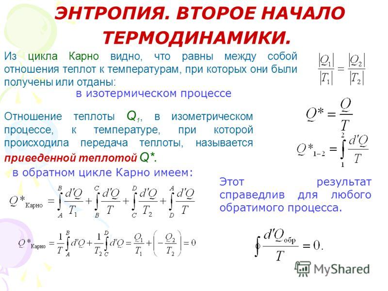 ЭНТРОПИЯ. ВТОРОЕ НАЧАЛО ТЕРМОДИНАМИКИ. Из цикла Карно видно, что равны между собой отношения теплот к температурам, при которых они были получены или отданы: в изотермическом процессе Отношение теплоты Q 1, в изометрическом процессе, к температуре, п