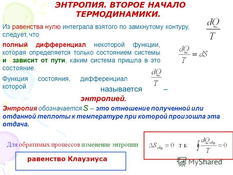 ЭНТРОПИЯ. ВТОРОЕ НАЧАЛО ТЕРМОДИНАМИКИ. Из равенства нулю интеграла взятого по замкнутому контуру, следует, что полный дифференциал некоторой функции, которая определяется только состоянием системы и зависит от пути, каким система пришла в это состоян