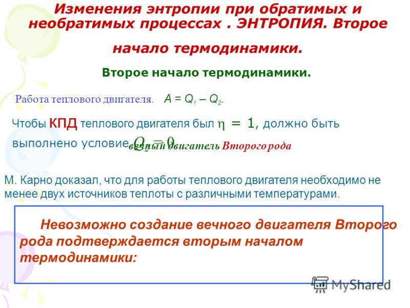 Изменения энтропии при обратимых и необратимых процессах. ЭНТРОПИЯ. Второе начало термодинамики. Второе начало термодинамики. A = Q 1 – Q 2. Работа теплового двигателя. Чтобы кпд теплового двигателя был = 1, должно быть выполнено условие Q 2 = 0 вечн