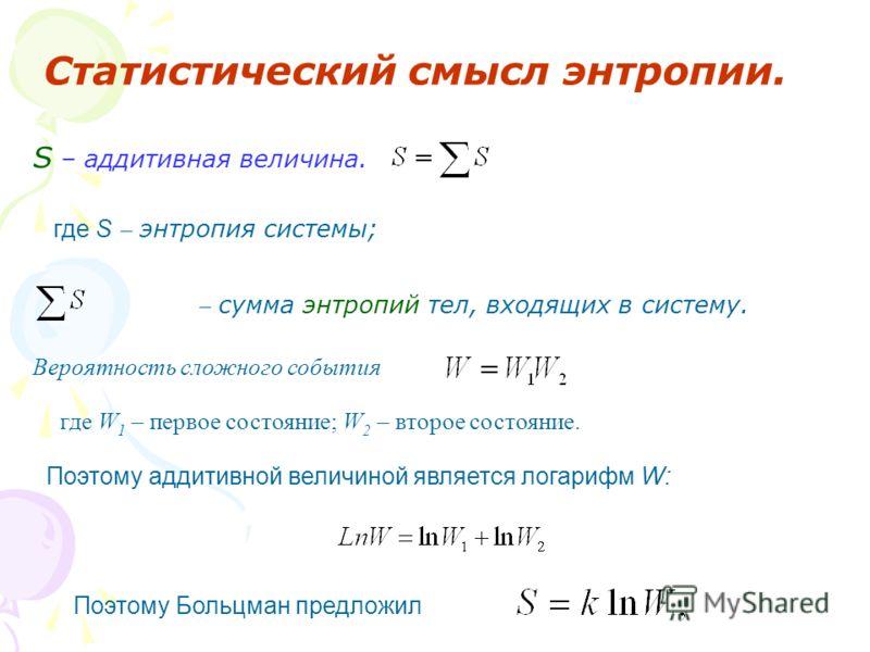 Статистический смысл энтропии. S – аддитивная величина. где S энтропия системы; сумма энтропий тел, входящих в систему. Вероятность сложного события где W 1 – первое состояние; W 2 – второе состояние. Поэтому аддитивной величиной является логарифм W: