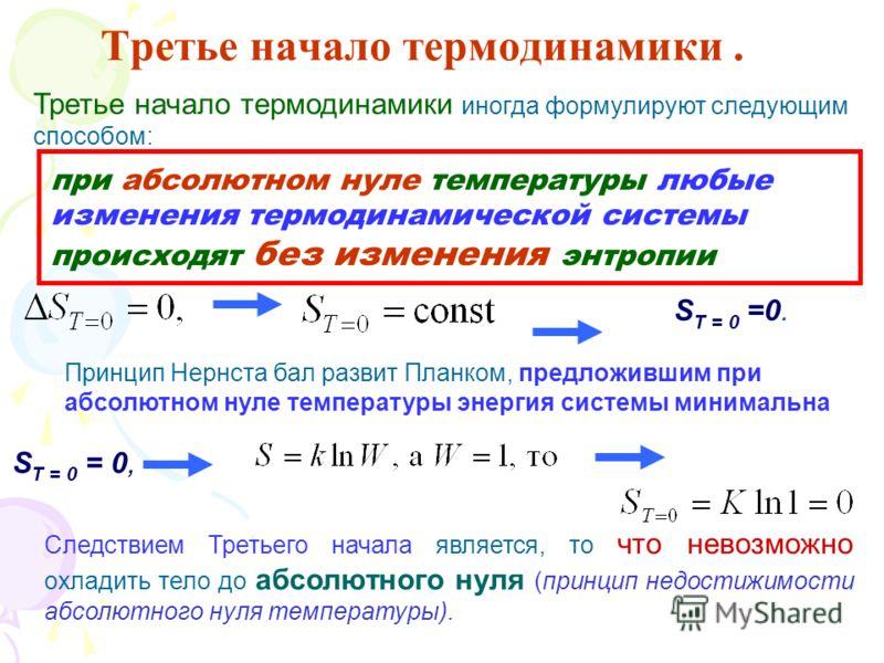 Третье начало термодинамики. Третье начало термодинамики иногда формулируют следующим способом: при абсолютном нуле температуры любые изменения термодинамической системы происходят без изменения энтропии S T = 0 =0. Принцип Нернста бал развит Планком