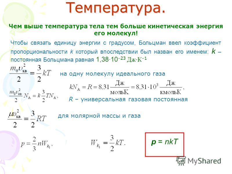 Температура. Чем выше температура тела тем больше кинетическая энергия его молекул! Чтобы связать единицу энергии с градусом, Больцман ввел коэффициент пропорциональности k который впоследствии был назван его именем: k – постоянная Больцмана равная 1