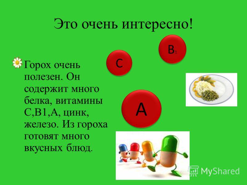 Это очень интересно! Горох очень полезен. Он содержит много белка, витамины С,В1,А, цинк, железо. Из гороха готовят много вкусных блюд. С С В1В1 В1В1 А А