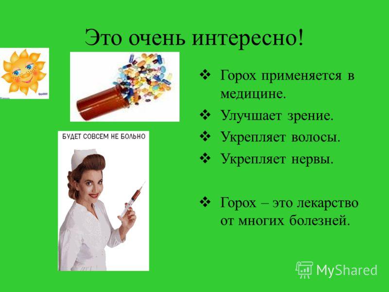 Это очень интересно! Горох применяется в медицине. Улучшает зрение. Укрепляет волосы. Укрепляет нервы. Горох – это лекарство от многих болезней.