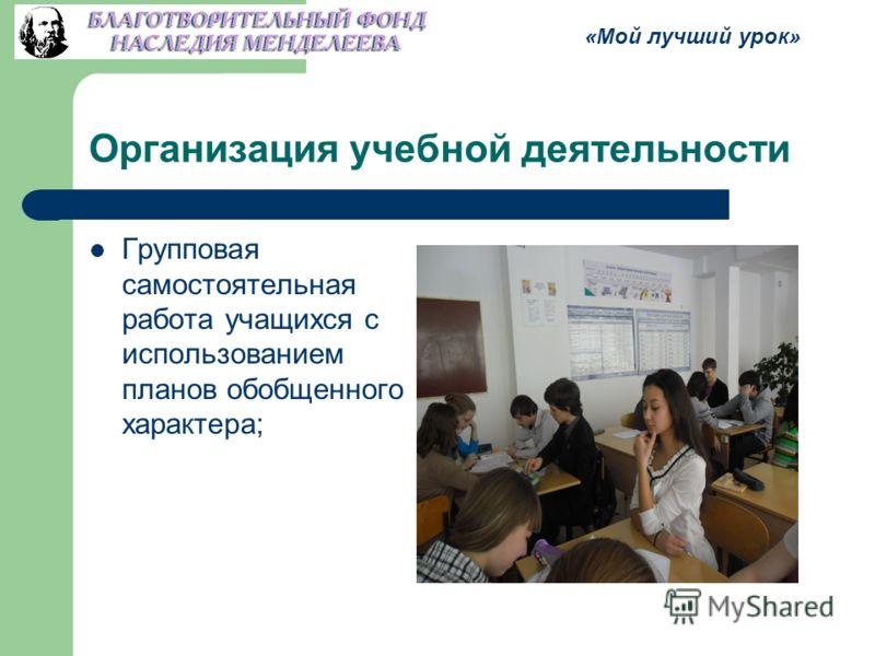Организация учебной деятельности Групповая самостоятельная работа учащихся с использованием планов обобщенного характера; «Мой лучший урок»