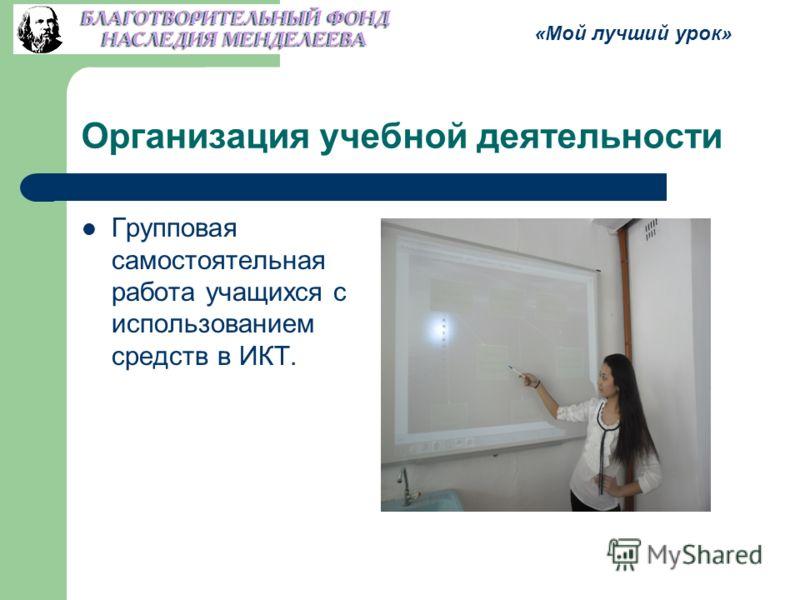 Организация учебной деятельности Групповая самостоятельная работа учащихся с использованием средств в ИКТ. «Мой лучший урок»