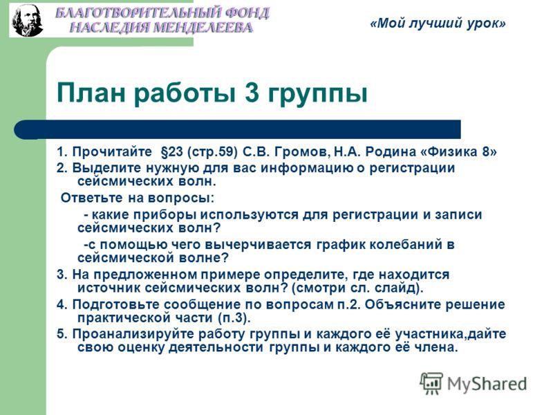 План работы 3 группы 1. Прочитайте §23 (стр.59) С.В. Громов, Н.А. Родина «Физика 8» 2. Выделите нужную для вас информацию о регистрации сейсмических волн. Ответьте на вопросы: - какие приборы используются для регистрации и записи сейсмических волн? -