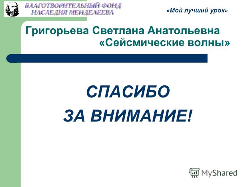 Григорьева Светлана Анатольевна «Сейсмические волны» СПАСИБО ЗА ВНИМАНИЕ! «Мой лучший урок»