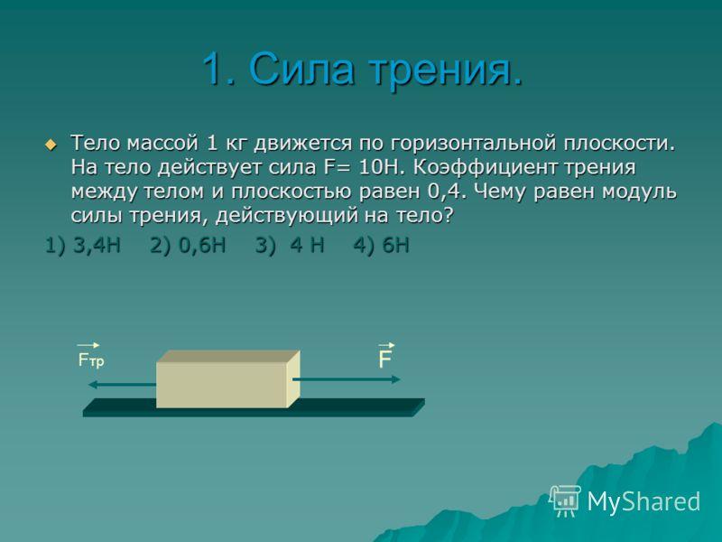 2.Сила трения. На тело массой 4 кг, лежащее на горизонтальной плоскости, подействовали с горизонтальной силой, равной 9Н. Чему равна сила трения между телом и плоскостью, если коэффициент трения равен 0,2. На тело массой 4 кг, лежащее на горизонтальн