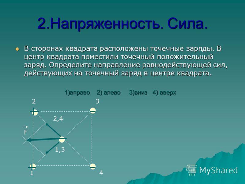 1.Напряженность, сила. В сторонах квадрата расположены точечные положительные заряды. В какую сторону направлена напряженность электростатического поля в центре квадрата? В сторонах квадрата расположены точечные положительные заряды. В какую сторону