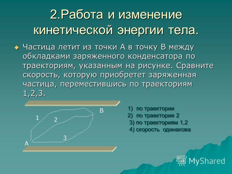 1.Работа и изменение кинетической энергии тела. Отрицательный заряд перемещается в однородном электростатическом поле из точки А в точку В по траекториям 1, 2, 3. В каком случае работа сил электростатического поля наименьшая? Отрицательный заряд пере