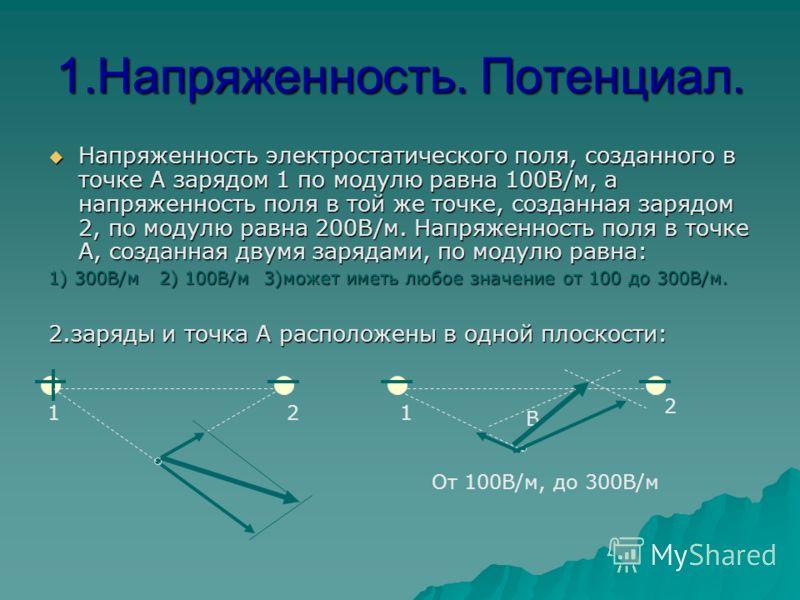 1.Напряженность. Потенциал. Напряженность электростатического поля, созданного в точке А зарядом 1 по модулю равна 100В/м, а напряженность поля в той же точке, созданная зарядом 2, по модулю равна 200В/м. Напряженность поля в точке А, созданная двумя