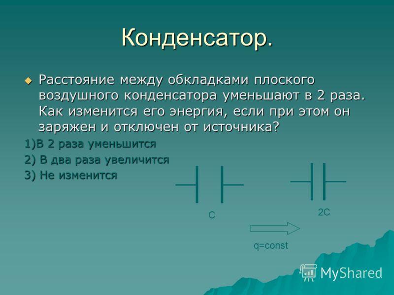 Конденсатор. Расстояние между обкладками плоского воздушного конденсатора уменьшают в 2 раза. Как изменится его энергия, если при этом он был постоянно подключен к источнику? Расстояние между обкладками плоского воздушного конденсатора уменьшают в 2