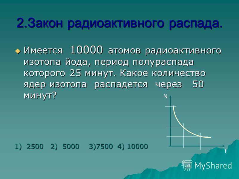 1.Закон радиоактивного распада. Имеется 10000 атомов радиоактивного изотопа йода, период полураспада которого 25 минут. Какое количество ядер изотопа останется через 50 минут? Имеется 10000 атомов радиоактивного изотопа йода, период полураспада котор