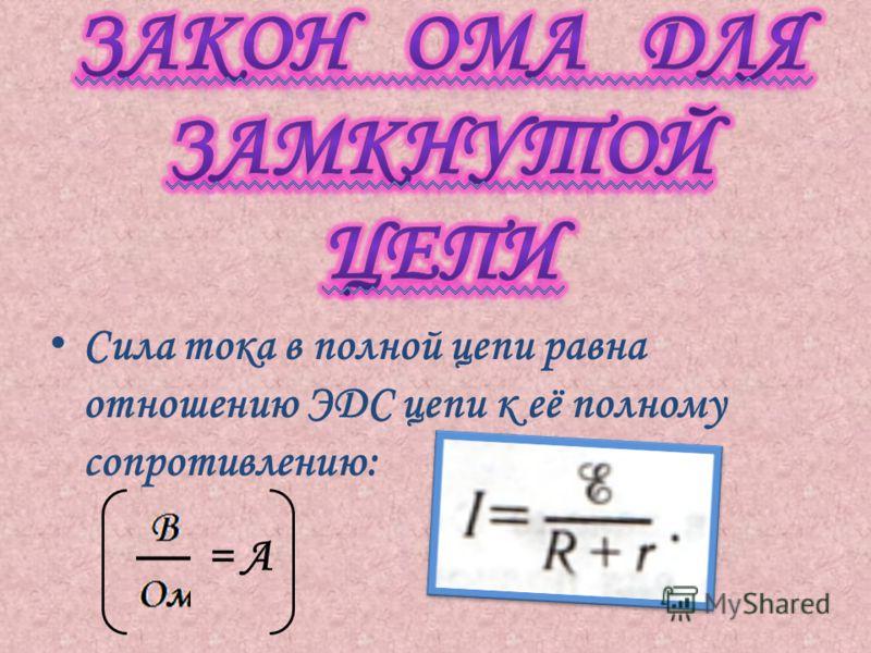 Сила тока в полной цепи равна отношению ЭДС цепи к её полному сопротивлению: = А