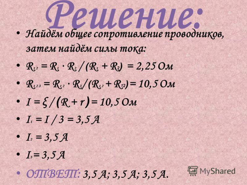 Решение: Найдём общее сопротивление проводников, затем найдём силы тока: R 1 2 = R 1 R 2 / ( R 1 + R 2 ) = 2,25 Ом R 1 2 3 = R 1 2 R 3 / ( R 1 2 + R 12 ) = 10,5 Ом I = ξ / ( R + r ) = 10,5 Ом I 1 = I / 3 = 3,5 А I 2 = 3,5 A I 3 = 3,5 A ОТВЕТ: 3,5 А;