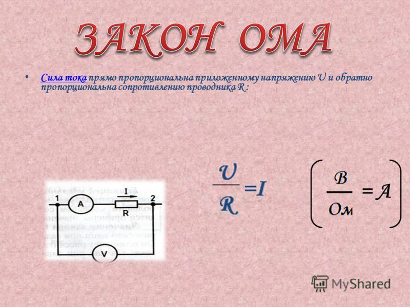 Сила тока прямо пропорциональна приложенному напряжению U и обратно пропорциональна сопротивлению проводника R : Сила тока = А