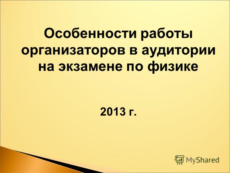 Особенности работы организаторов в аудитории на экзамене по физике 2013 г.