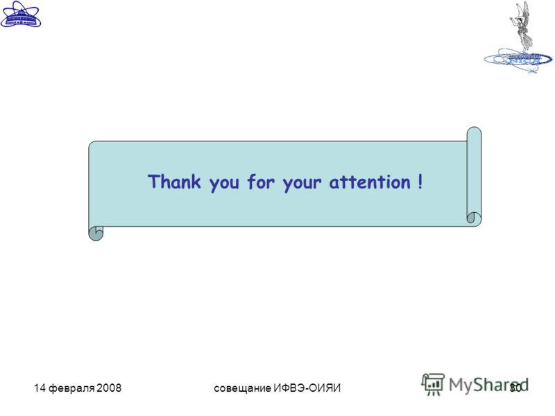 14 февраля 2008совещание ИФВЭ-ОИЯИ30 Thank you for your attention !