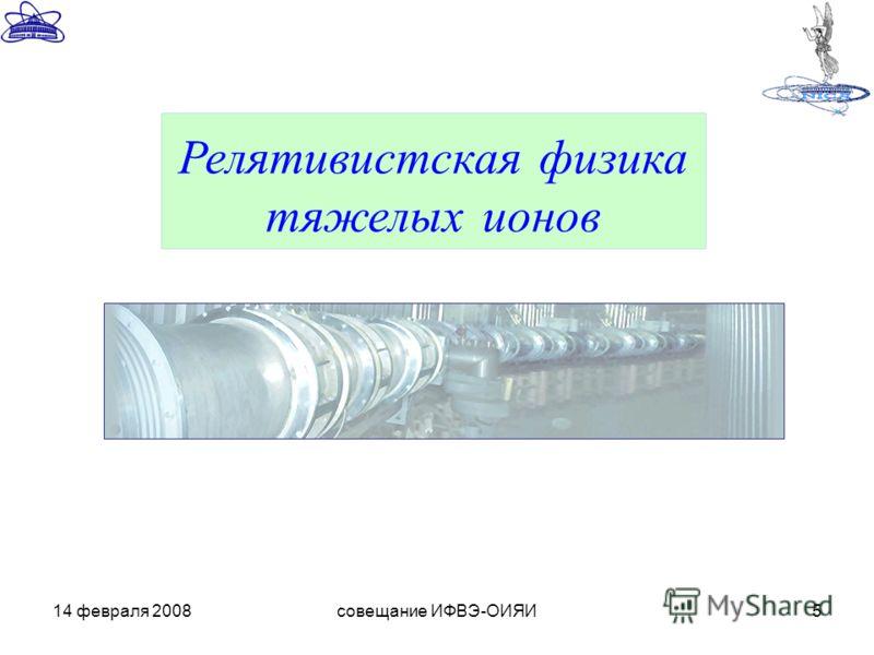 14 февраля 2008совещание ИФВЭ-ОИЯИ5 Релятивистская физика тяжелых ионов