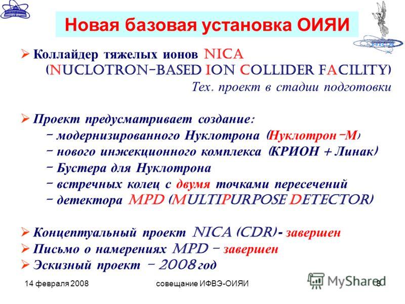 14 февраля 2008совещание ИФВЭ-ОИЯИ8 Коллайдер тяжелых ионов NICA (Nuclotron-based Ion Collider fAcility) Тех. проект в стадии подготовки Проект предусматривает создание : - модернизированного Нуклотрона ( Нуклотрон - М ) - нового инжекционного компле