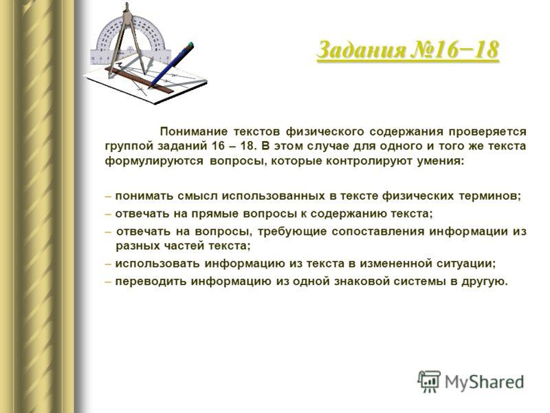 Понимание текстов физического содержания проверяется группой заданий 16 – 18. В этом случае для одного и того же текста формулируются вопросы, которые контролируют умения: – понимать смысл использованных в тексте физических терминов; – отвечать на пр